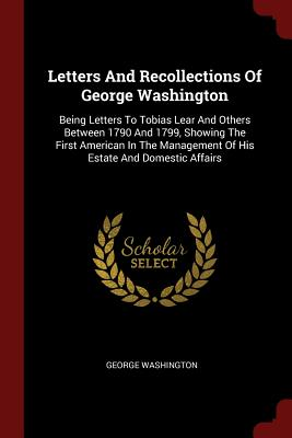 Letters and Recollections of George Washington: Being Letters to Tobias Lear and Others Between 1790 and 1799, Showing the First American in the Management of His Estate and Domestic Affairs - Washington, George