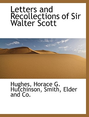Letters and Recollections of Sir Walter Scott - Hughes, and Hutchinson, Horace G, and Smith, Elder And Co (Creator)