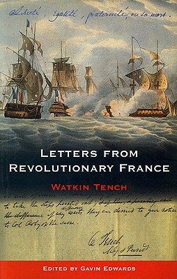 Letters from Revolutionary France: Letters Written in France to a Friend in London, Between the Month of November 1794, and the Month of May 1795 - Tench, Watkin