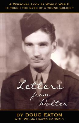 Letters from Walter: A Personal Look at World War II Through the Eyes of a Young Soldier - Eaton, Doug, and Connely, Wilma Hawes