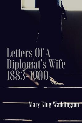 Letters of a Diplomat's Wife 1883-1900 - Waddington, Mary King