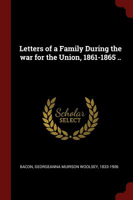 Letters of a Family During the War for the Union, 1861-1865 .. - Bacon, Georgeanna Muirson Woolsey 1833- (Creator)