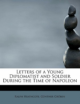 Letters of a Young Diplomatist and Soldier During the Time of Napoleon - Heathcote, G Nther Gr Ben Ralph