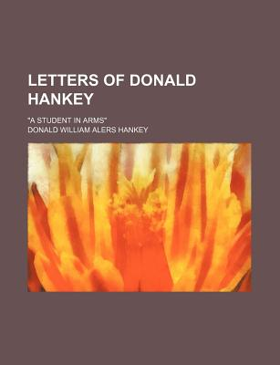 """Letters of Donald Hankey; """"A Student in Arms"""" - Hankey, Donald William Alers"""