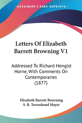 Letters of Elizabeth Barrett Browning V1: Addressed to Richard Hengist Horne, with Comments on Contemporaries (1877) - Browning, Elizabeth Barrett, Professor, and Mayer, S R Townshend (Editor)
