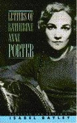 Letters of Katherine A. Porter - Porter, Katherine Anne, and Bayley, Isabel (Editor)