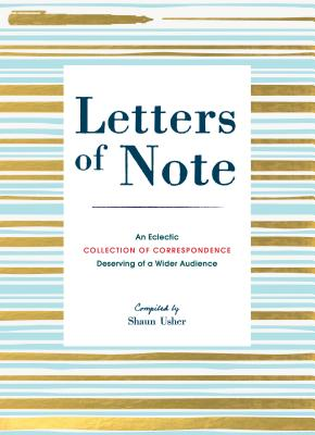 Letters of Note: An Eclectic Collection of Correspondence Deserving of a Wider Audience - Usher, Shaun (Compiled by)
