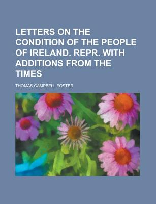 Letters on the Condition of the People of Ireland. Repr. with Additions from the Times - Foster, Thomas Campbell