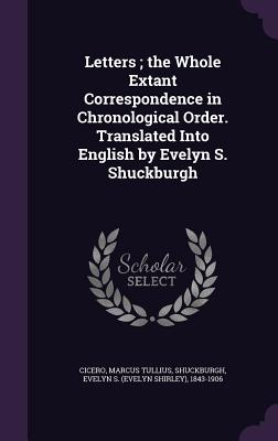 Letters; The Whole Extant Correspondence in Chronological Order. Translated Into English by Evelyn S. Shuckburgh - Cicero, Marcus Tullius, and Shuckburgh, Evelyn S 1843-1906