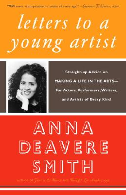 Letters to a Young Artist: Straight-Up Advice on Making a Life in the Arts--For Actors, Performers, Writers, and Artists of Every Kind - Smith, Anna Deavere