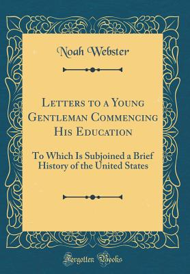 Letters to a Young Gentleman Commencing His Education: To Which Is Subjoined a Brief History of the United States (Classic Reprint) - Webster, Noah