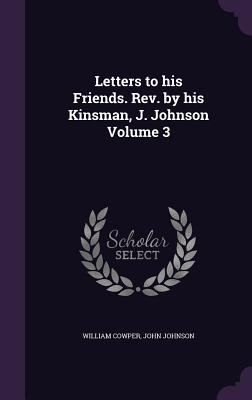 Letters to His Friends. REV. by His Kinsman, J. Johnson Volume 3 - Cowper, William, and Johnson, John, Sir