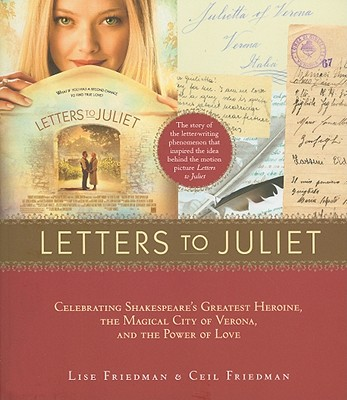 Letters to Juliet: Celebrating Shakespeare's Greatest Heroine, the Magical City of Verona, and the Power of Love - Friedman, Lise, and Friedman, Ceil
