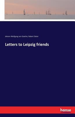 Letters to Leipzig Friends - Goethe, Johann Wolfgang Von