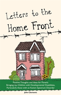 Letters to the Home Front: Positive Thoughts and Ideas for Parents Bringing Up Children with Developmental Disabilities, Particularly those with an Autism Spectrum Disorder - Clements, John
