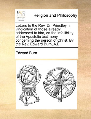 Letters to the REV. Dr. Priestley, in Vindication of Those Already Addressed to Him, on the Infallibility of the Apostolic Testimony, Concerning the Person of Christ. by the REV. Edward Burn, A.B. - Burn, Edward