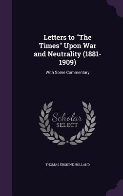 Letters to the Times Upon War and Neutrality (1881-1909): With Some Commentary - Holland, Thomas Erskine, Sir