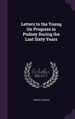 Letters to the Young on Progress in Pudsey During the Last Sixty Years - Lawson, Joseph