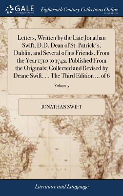Letters, Written by the Late Jonathan Swift, D.D. Dean of St. Patrick's, Dublin, and Several of His Friends. from the Year 1710 to 1742. Published from the Originals; Collected and Revised by Deane Swift, ... the Third Edition ... of 6; Volume 5 - Swift, Jonathan