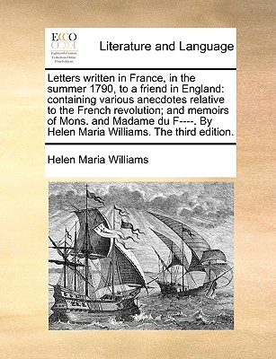 Letters Written in France, in the Summer 1790, to a Friend in England: Containing Various Anecdotes Relative to the French Revolution; And Memoirs of Mons. and Madame Du F----. by Helen Maria Williams. the Third Edition. - Williams, Helen Maria