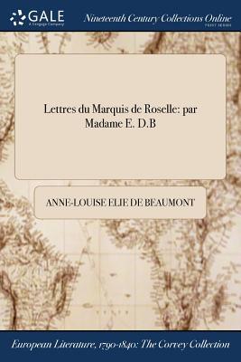 Lettres Du Marquis de Roselle: Par Madame E. D.B - Elie de Beaumont, Anne-Louise