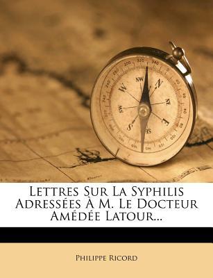 Lettres Sur La Syphilis Adressees A M. Le Docteur Amedee LaTour... - Ricord, Philippe