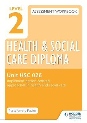 Level 2 Health & Social Care Diploma HSC 026 Assessment Workbook: Implement person-centred approaches in health and social care - Peteiro, Maria Ferreiro