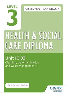 Level 3 Health & Social Care Diploma IC 03 Assessment Workbook: Cleaning, decontamination and waste management - Peteiro, Maria Ferreiro