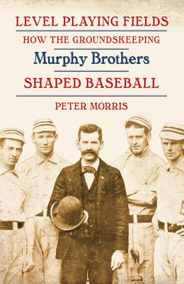 Level Playing Fields: How the Groundskeeping Murphy Brothers Shaped Baseball - Morris, Peter