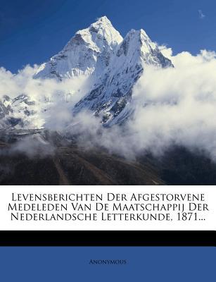 Levensberichten Der Afgestorvene Medeleden Van de Maatschappij Der Nederlandsche Letterkunde, 1871... - Anonymous
