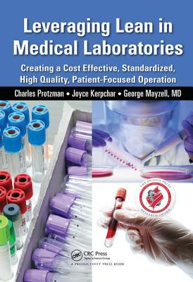 Leveraging Lean in Medical Laboratories: Creating a Cost Effective, Standardized, High Quality, Patient-Focused Operation - Protzman, Charles