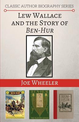 Lew Wallace and the Story of Ben-Hur - Wheeler, Joe