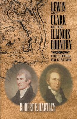 Lewis and Clark in the Illinois Country: The Little-Told Story - Hartley, Robert E