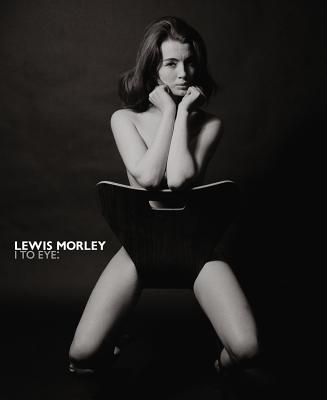 Lewis Morley: I to Eye - Morley, Lewis, and Prodger, Phillip, and Newton, Gael