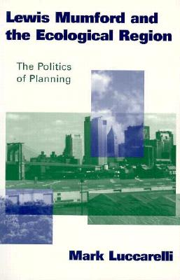 Lewis Mumford and the Ecological Region: The Politics of Planning - Luccarelli, Mark, PhD