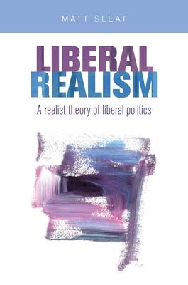 Liberal Realism: A Realist Theory of Liberal Politics - Sleat, Matt