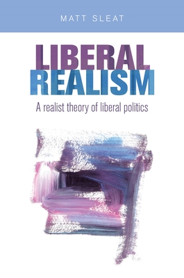 Liberal Realism CB: A Realist Theory of Liberal Politics - Sleat, Matt