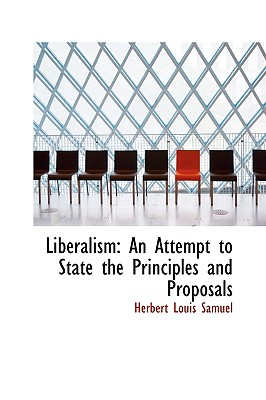 Liberalism: An Attempt to State the Principles and Proposals - Samuel, Herbert Louis
