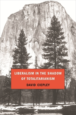 Liberalism in the Shadow of Totalitarianism - Ciepley, David