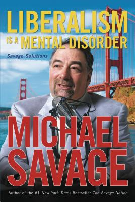 Liberalism Is a Mental Disorder: Savage Solutions - Savage, Michael