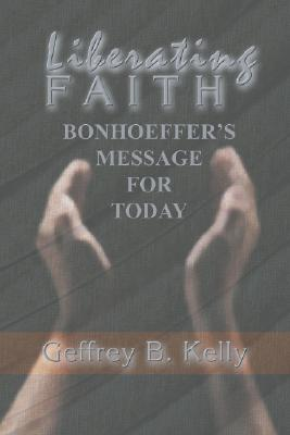 Liberating Faith: Bonhoeffer's Message for Today - Kelly, Geffrey B
