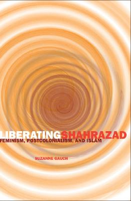 Liberating Shahrazad: Feminism, Postcolonialism, and Islam - Gauch, Suzanne
