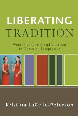 Liberating Tradition: Women's Identity and Vocation in Christian Perspective - Lacelle-Peterson, Kristina