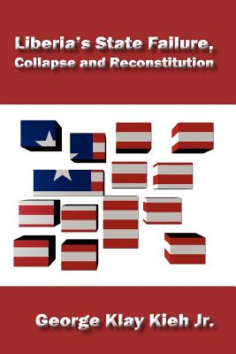Liberia's State Failure, Collapse and Reconstitution - Kieh, George Klay