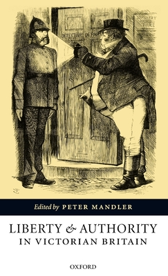 Liberty and Authority in Victorian Britain - Mandler, Peter (Editor)