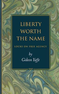 Liberty Worth the Name: Locke on Free Agency - Yaffe, Gideon