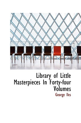 Library of Little Masterpieces in Forty-Four Volumes - Iles, George