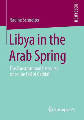 Libya in the Arab Spring: The Constitutional Discourse Since the Fall of Gaddafi - Schnelzer, Nadine