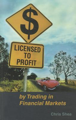 Licensed to Profit By Trading in Financial Markets - Shea, Chris