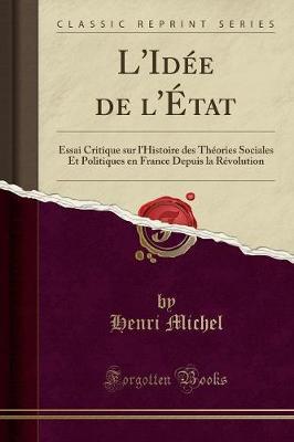 L'Idee de L'Etat: Essai Critique Sur L'Histoire Des Theories Sociales Et Politiques En France Depuis La Revolution (Classic Reprint) - Michel, Henri